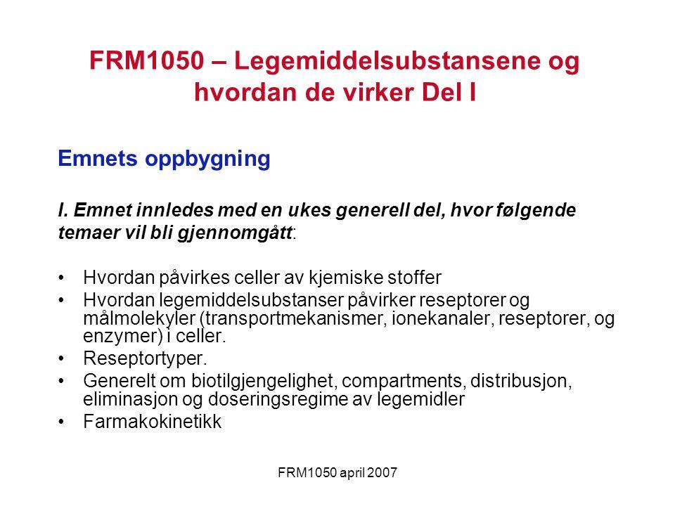 FRM1050 april 2007 FRM1050 – Legemiddelsubstansene og hvordan de virker Del I Emnets oppbygning I. Emnet innledes med en ukes generell del, hvor følge