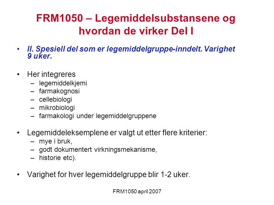 FRM1050 april 2007 FRM1050 – Legemiddelsubstansene og hvordan de virker Del I II. Spesiell del som er legemiddelgruppe-inndelt. Varighet 9 uker. Her i
