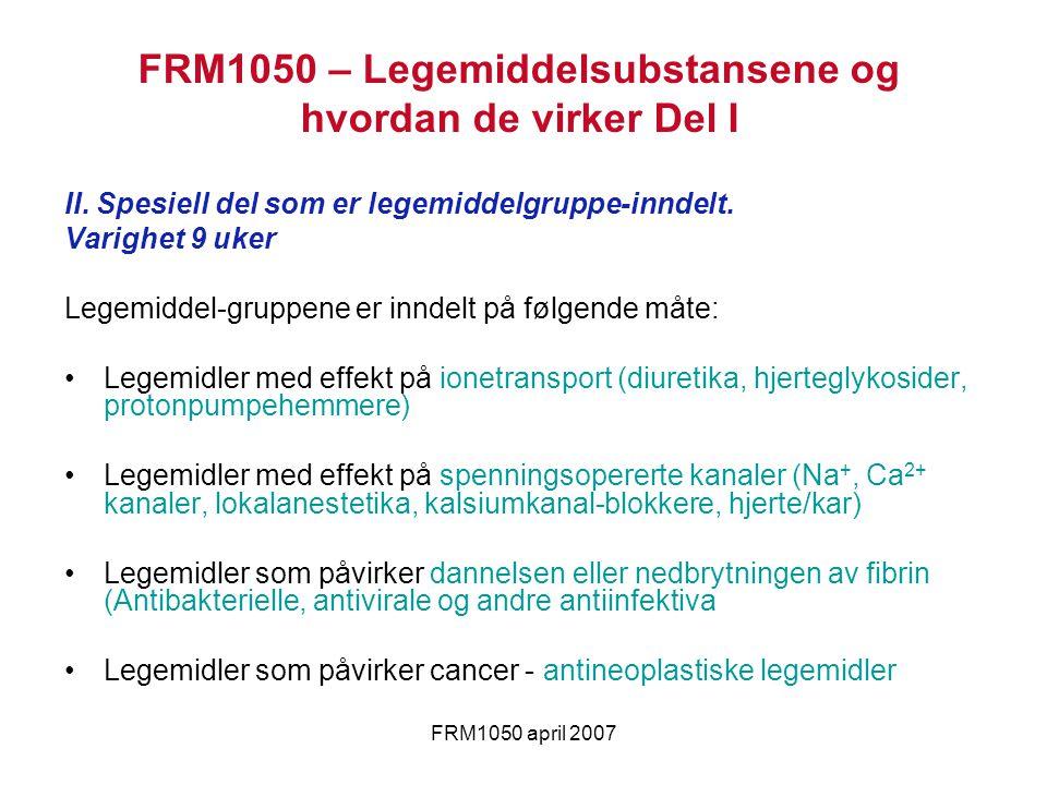 FRM1050 april 2007 FRM1050 – Legemiddelsubstansene og hvordan de virker Del I II. Spesiell del som er legemiddelgruppe-inndelt. Varighet 9 uker Legemi