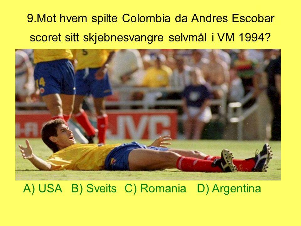 9.Mot hvem spilte Colombia da Andres Escobar scoret sitt skjebnesvangre selvmål i VM 1994? A) USA B) Sveits C) Romania D) Argentina