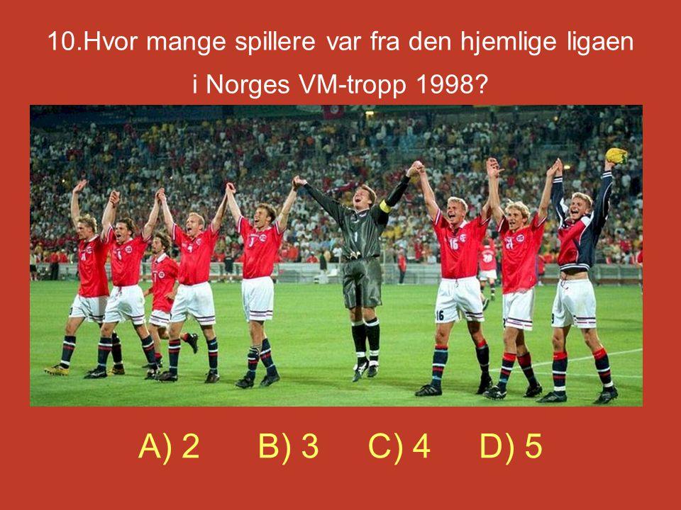 10.Hvor mange spillere var fra den hjemlige ligaen i Norges VM-tropp 1998? A) 2 B) 3 C) 4 D) 5