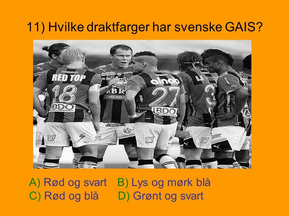 11) Hvilke draktfarger har svenske GAIS? A) Rød og svart B) Lys og mørk blå C) Rød og blå D) Grønt og svart