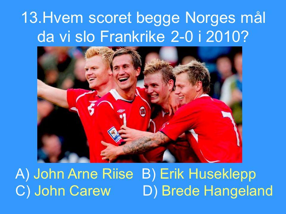 13.Hvem scoret begge Norges mål da vi slo Frankrike 2-0 i 2010? A) John Arne Riise B) Erik Huseklepp C) John Carew D) Brede Hangeland