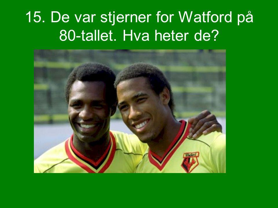 15. De var stjerner for Watford på 80-tallet. Hva heter de?