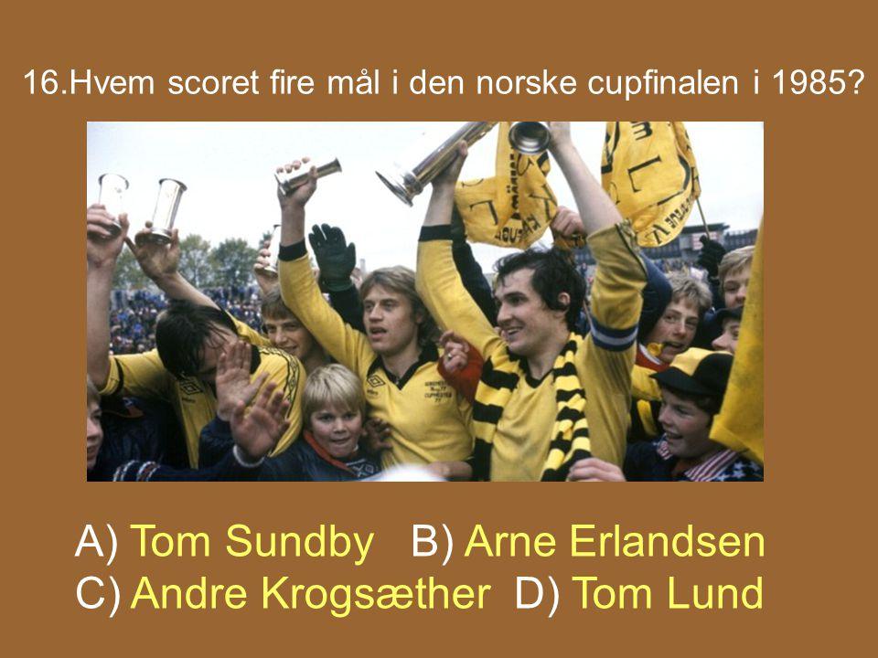 16.Hvem scoret fire mål i den norske cupfinalen i 1985? A) Tom Sundby B) Arne Erlandsen C) Andre Krogsæther D) Tom Lund