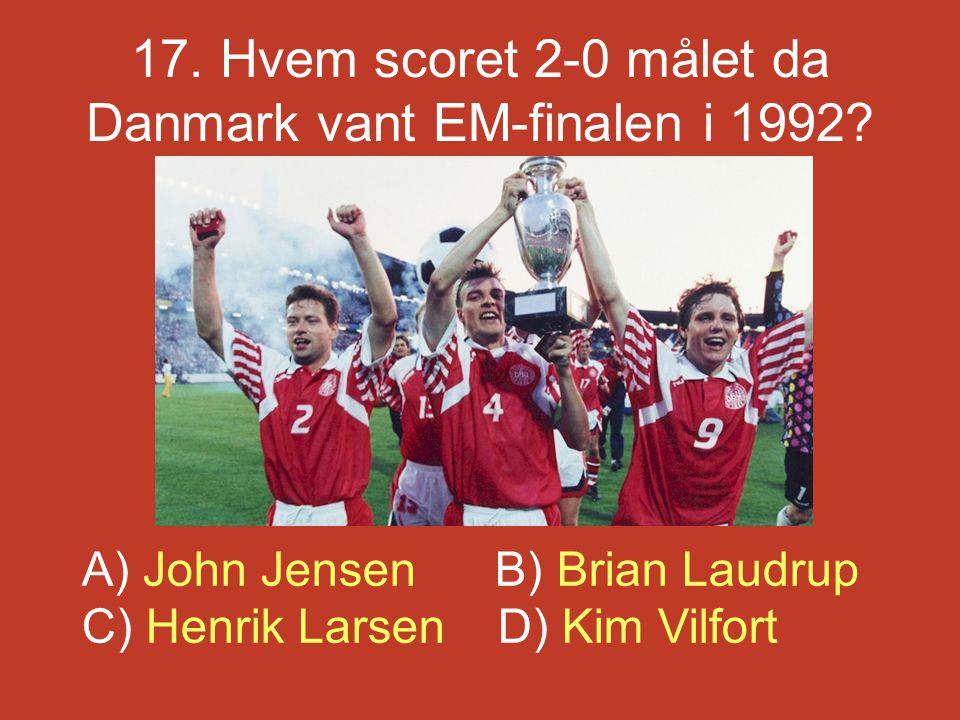 17. Hvem scoret 2-0 målet da Danmark vant EM-finalen i 1992? A) John Jensen B) Brian Laudrup C) Henrik Larsen D) Kim Vilfort