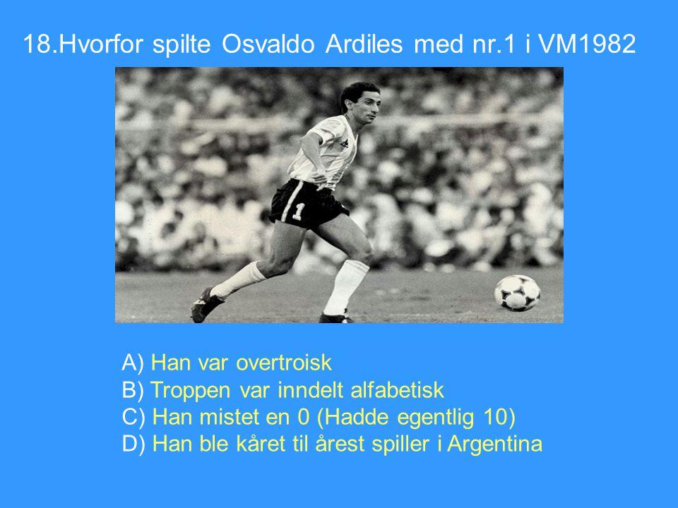 18.Hvorfor spilte Osvaldo Ardiles med nr.1 i VM1982 A) Han var overtroisk B) Troppen var inndelt alfabetisk C) Han mistet en 0 (Hadde egentlig 10) D)