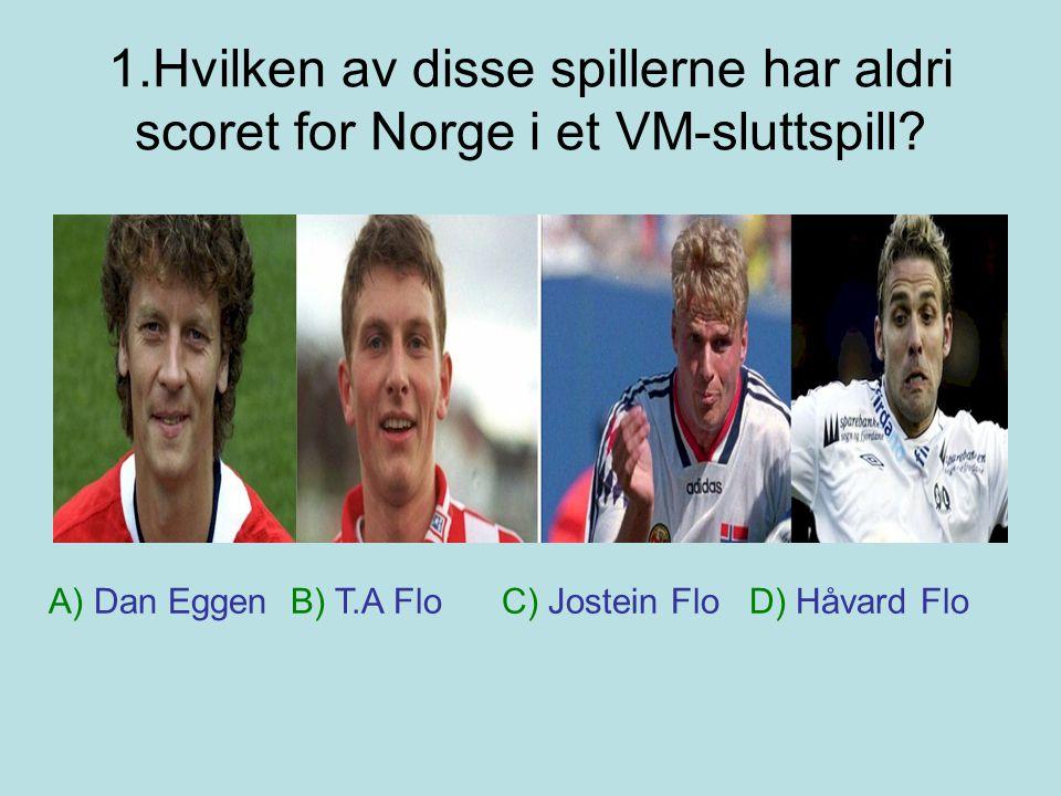 1.Hvilken av disse spillerne har aldri scoret for Norge i et VM-sluttspill? A) Dan Eggen B) T.A Flo C) Jostein Flo D) Håvard Flo