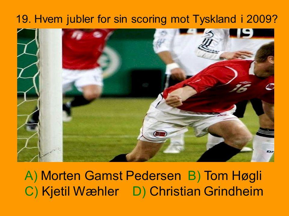 19. Hvem jubler for sin scoring mot Tyskland i 2009? A) Morten Gamst Pedersen B) Tom Høgli C) Kjetil Wæhler D) Christian Grindheim