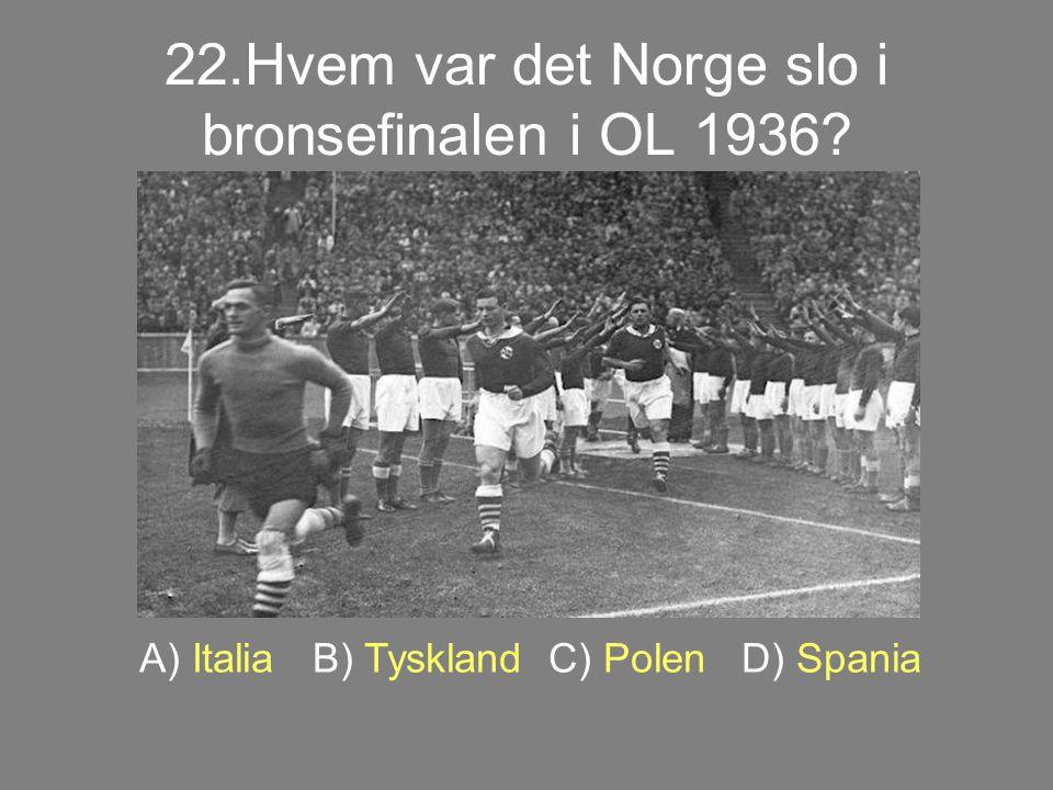 22.Hvem var det Norge slo i bronsefinalen i OL 1936? A) Italia B) Tyskland C) Polen D) Spania