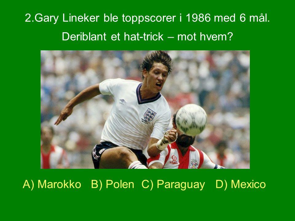 2.Gary Lineker ble toppscorer i 1986 med 6 mål. Deriblant et hat-trick – mot hvem? A) Marokko B) Polen C) Paraguay D) Mexico