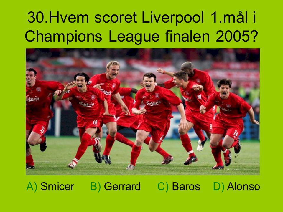 30.Hvem scoret Liverpool 1.mål i Champions League finalen 2005? A) Smicer B) Gerrard C) Baros D) Alonso