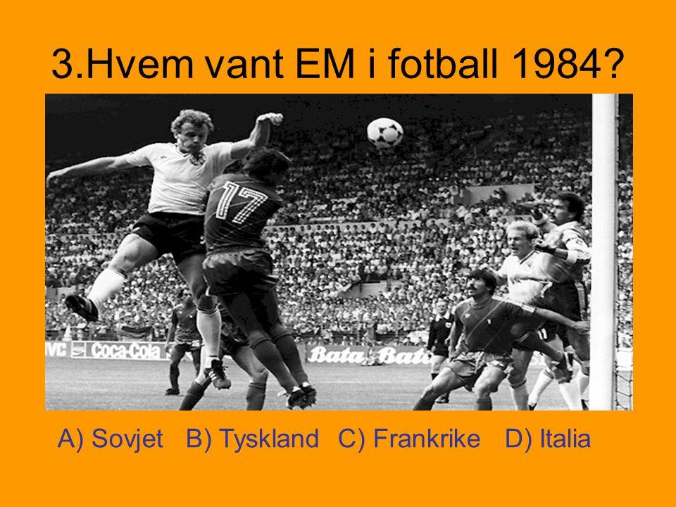 3.Hvem vant EM i fotball 1984? A) Sovjet B) Tyskland C) Frankrike D) Italia