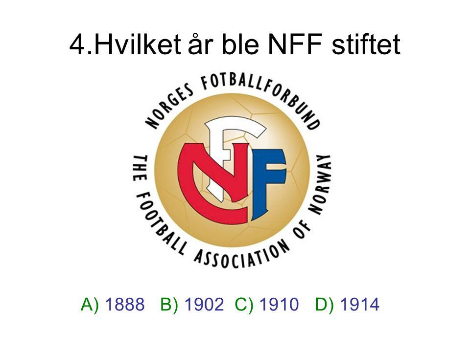 4.Hvilket år ble NFF stiftet A) 1888 B) 1902 C) 1910 D) 1914