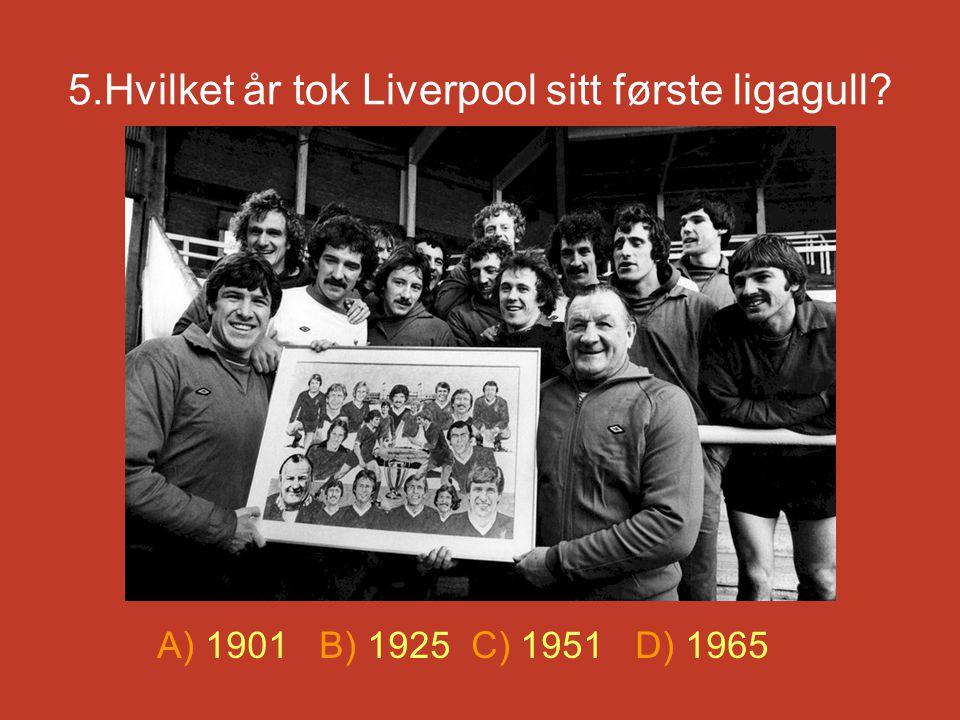 5.Hvilket år tok Liverpool sitt første ligagull? A) 1901 B) 1925 C) 1951 D) 1965