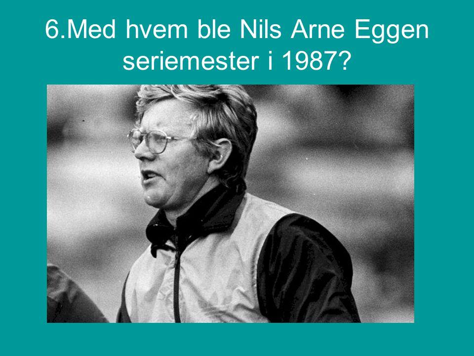 6.Med hvem ble Nils Arne Eggen seriemester i 1987?