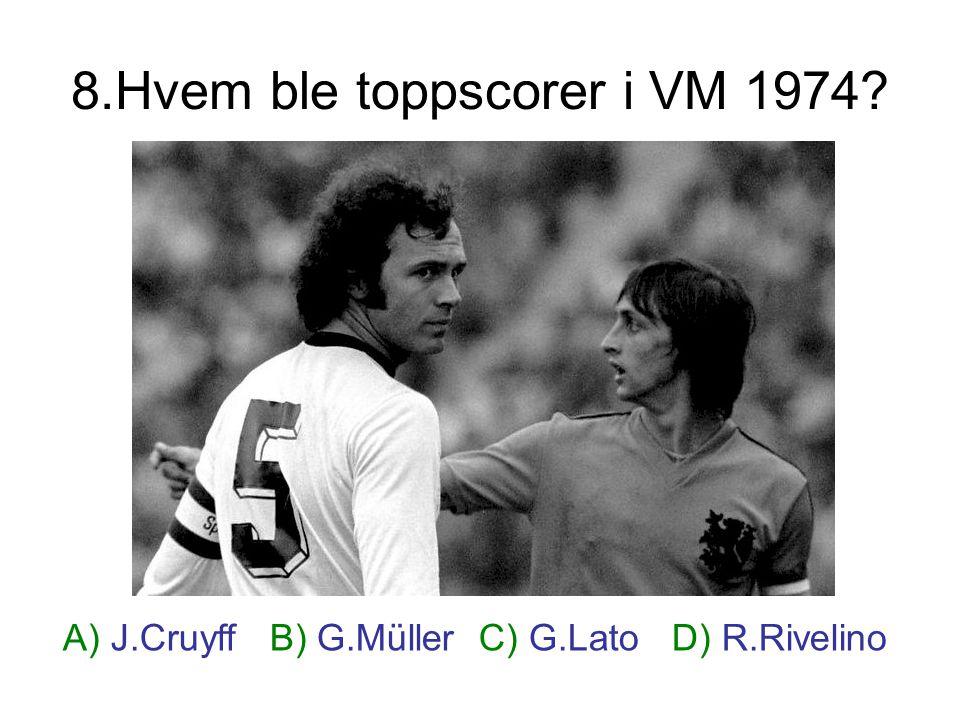 8.Hvem ble toppscorer i VM 1974? A) J.Cruyff B) G.Müller C) G.Lato D) R.Rivelino