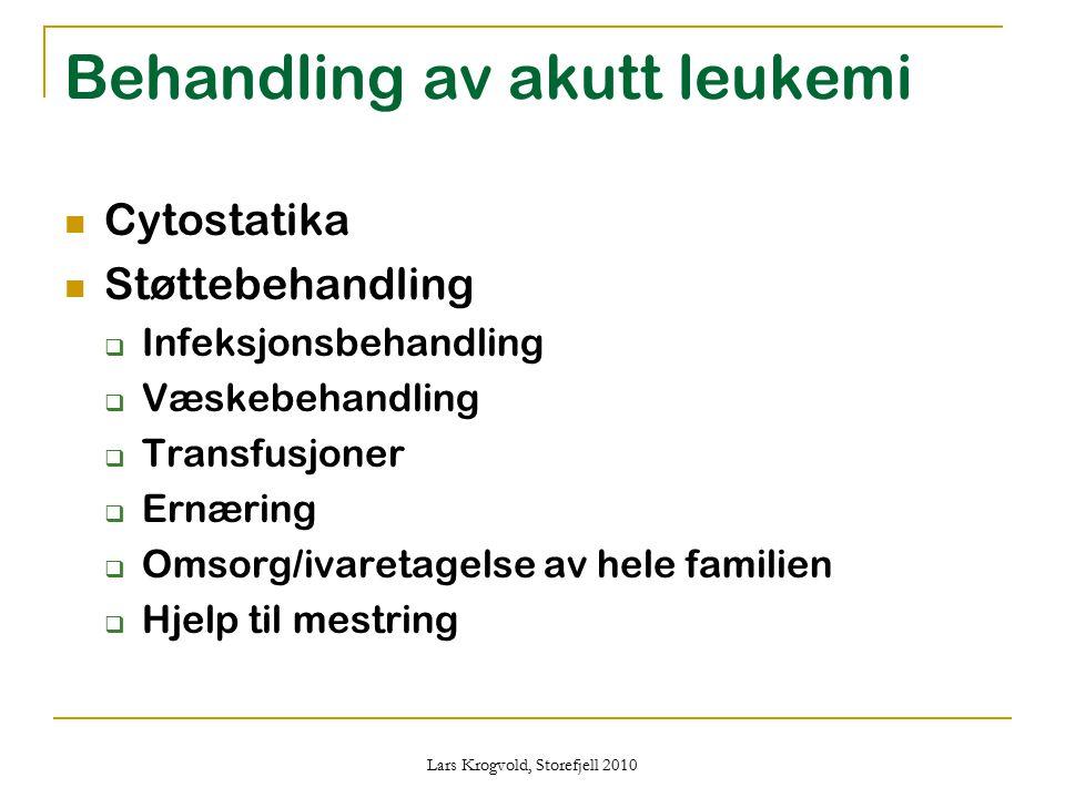 Lars Krogvold, Storefjell 2010 Behandling av akutt leukemi Cytostatika Støttebehandling  Infeksjonsbehandling  Væskebehandling  Transfusjoner  Ern