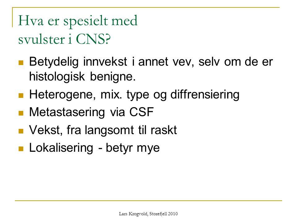 Lars Krogvold, Storefjell 2010 Hva er spesielt med svulster i CNS? Betydelig innvekst i annet vev, selv om de er histologisk benigne. Heterogene, mix.