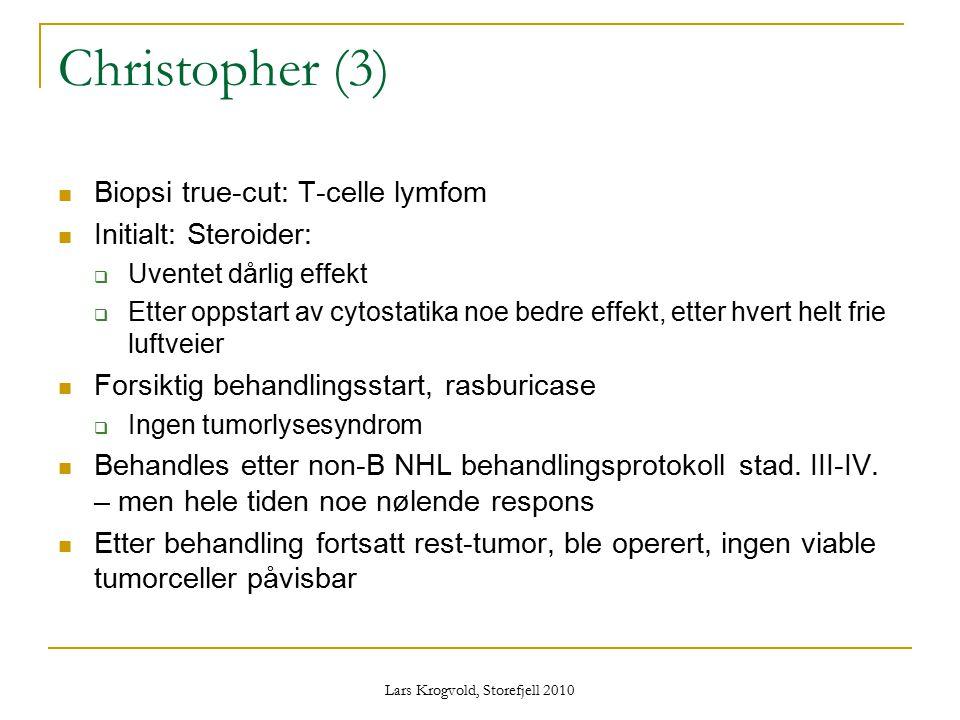 Lars Krogvold, Storefjell 2010 Christopher (3) Biopsi true-cut: T-celle lymfom Initialt: Steroider:  Uventet dårlig effekt  Etter oppstart av cytost
