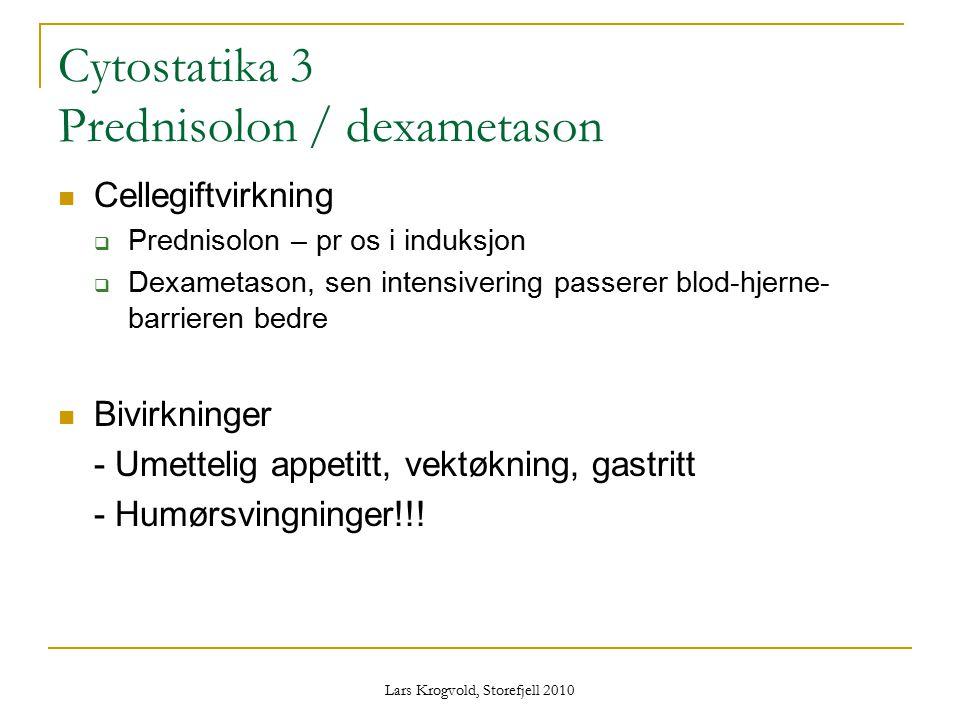 Lars Krogvold, Storefjell 2010 Cytostatika 3 Prednisolon / dexametason Cellegiftvirkning  Prednisolon – pr os i induksjon  Dexametason, sen intensiv