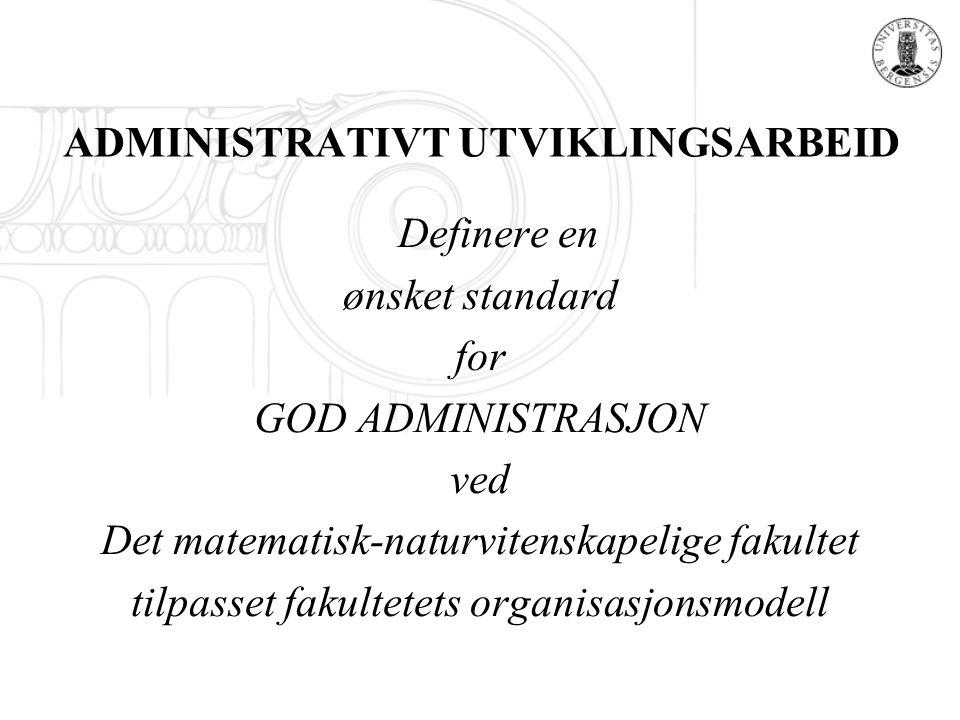 ADMINISTRATIVT UTVIKLINGSARBEID Definere en ønsket standard for GOD ADMINISTRASJON ved Det matematisk-naturvitenskapelige fakultet tilpasset fakultete