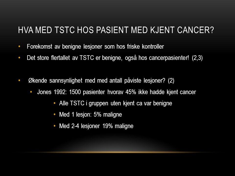 HVA MED TSTC HOS PASIENT MED KJENT CANCER? Forekomst av benigne lesjoner som hos friske kontroller Det store flertallet av TSTC er benigne, også hos c