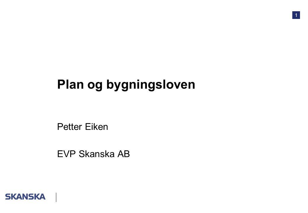 1 Plan og bygningsloven Petter Eiken EVP Skanska AB