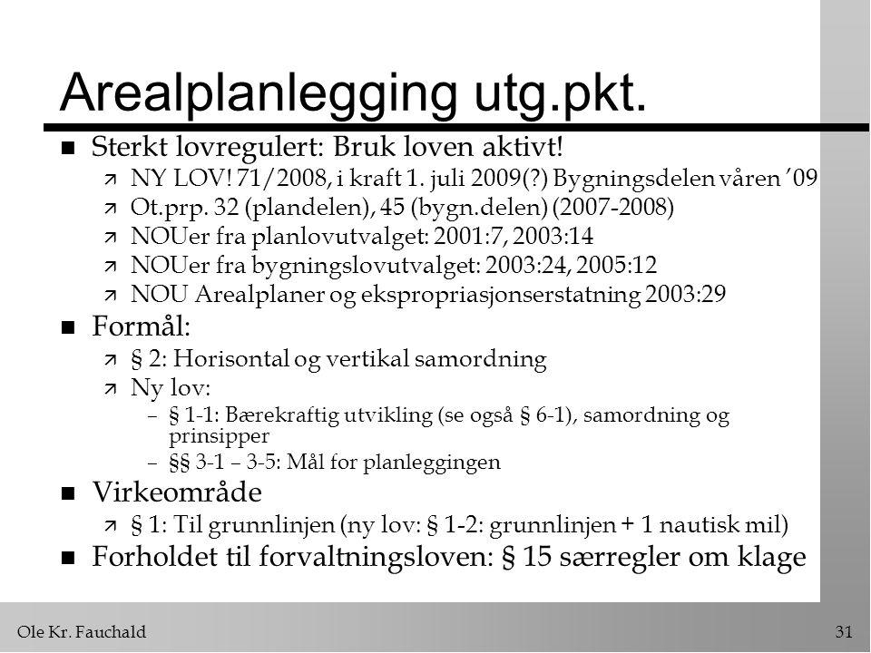 Ole Kr. Fauchald31 Arealplanlegging utg.pkt. n Sterkt lovregulert: Bruk loven aktivt! ä NY LOV! 71/2008, i kraft 1. juli 2009(?) Bygningsdelen våren '
