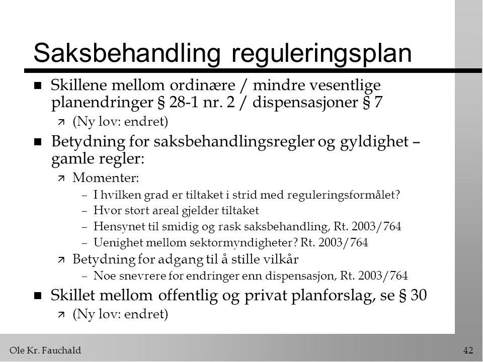 Ole Kr. Fauchald42 Saksbehandling reguleringsplan n Skillene mellom ordinære / mindre vesentlige planendringer § 28-1 nr. 2 / dispensasjoner § 7 ä (Ny