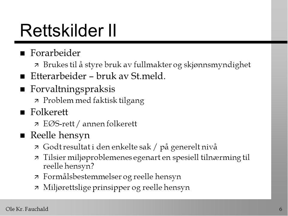 Ole Kr. Fauchald6 Rettskilder II n Forarbeider ä Brukes til å styre bruk av fullmakter og skjønnsmyndighet n Etterarbeider – bruk av St.meld. n Forval