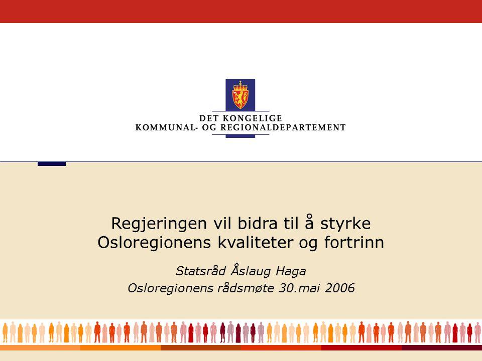 1 Statsråd Åslaug Haga Osloregionens rådsmøte 30.mai 2006 Regjeringen vil bidra til å styrke Osloregionens kvaliteter og fortrinn
