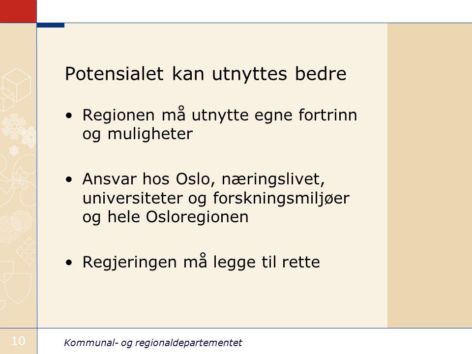 Kommunal- og regionaldepartementet 10 Potensialet kan utnyttes bedre Regionen må utnytte egne fortrinn og muligheter Ansvar hos Oslo, næringslivet, universiteter og forskningsmiljøer og hele Osloregionen Regjeringen må legge til rette