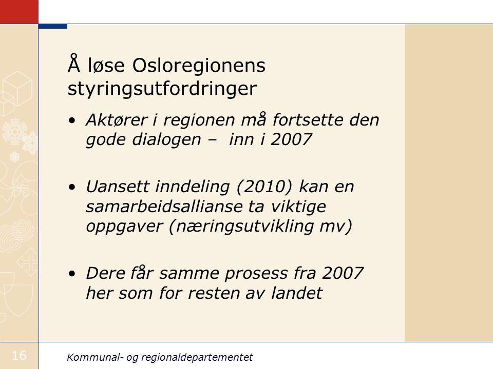 Kommunal- og regionaldepartementet 16 Å løse Osloregionens styringsutfordringer Aktører i regionen må fortsette den gode dialogen – inn i 2007 Uansett inndeling (2010) kan en samarbeidsallianse ta viktige oppgaver (næringsutvikling mv) Dere får samme prosess fra 2007 her som for resten av landet