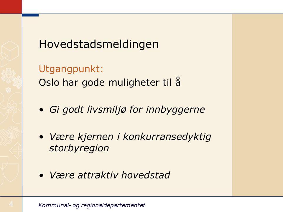 Kommunal- og regionaldepartementet 4 Hovedstadsmeldingen Utgangpunkt: Oslo har gode muligheter til å Gi godt livsmiljø for innbyggerne Være kjernen i konkurransedyktig storbyregion Være attraktiv hovedstad