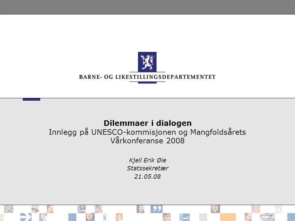 Dilemmaer i dialogen Innlegg på UNESCO-kommisjonen og Mangfoldsårets Vårkonferanse 2008 Kjell Erik Øie Statssekretær 21.05.08