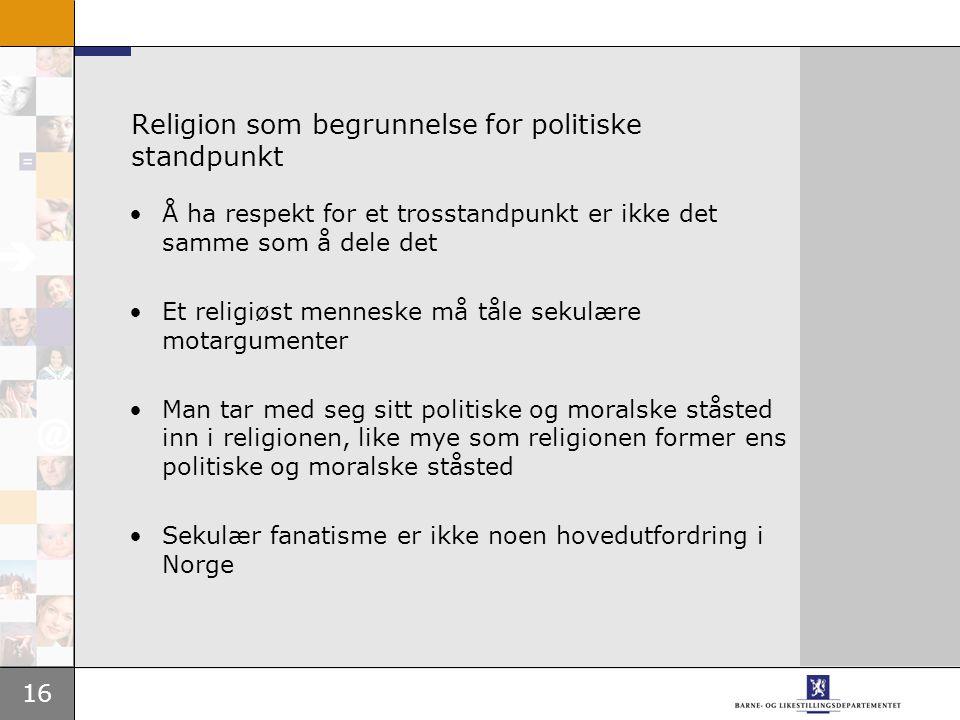 16 Religion som begrunnelse for politiske standpunkt Å ha respekt for et trosstandpunkt er ikke det samme som å dele det Et religiøst menneske må tåle sekulære motargumenter Man tar med seg sitt politiske og moralske ståsted inn i religionen, like mye som religionen former ens politiske og moralske ståsted Sekulær fanatisme er ikke noen hovedutfordring i Norge