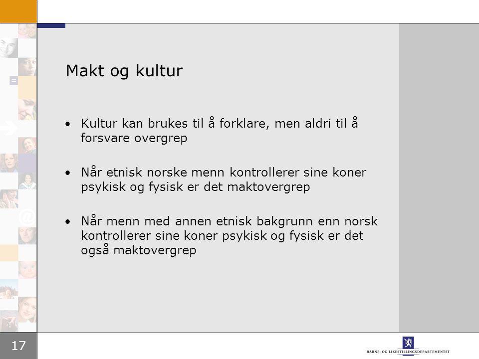 17 Makt og kultur Kultur kan brukes til å forklare, men aldri til å forsvare overgrep Når etnisk norske menn kontrollerer sine koner psykisk og fysisk er det maktovergrep Når menn med annen etnisk bakgrunn enn norsk kontrollerer sine koner psykisk og fysisk er det også maktovergrep