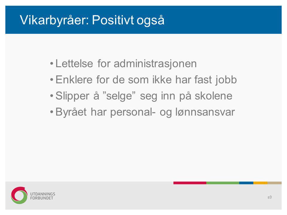 Vikarbyråer: Positivt også Lettelse for administrasjonen Enklere for de som ikke har fast jobb Slipper å selge seg inn på skolene Byrået har personal- og lønnsansvar s9