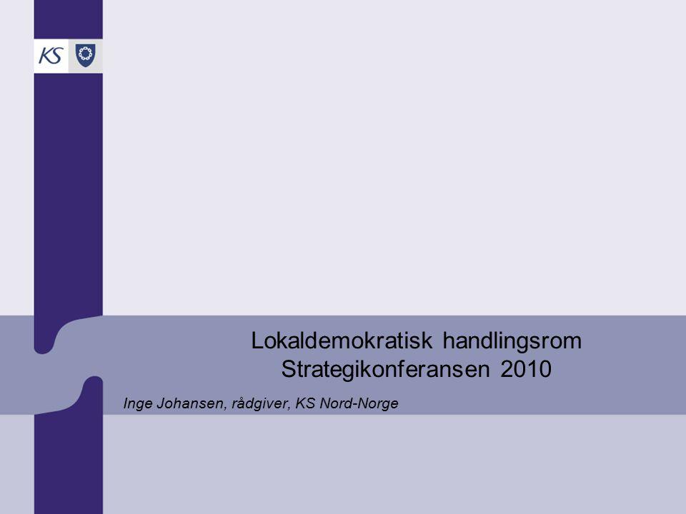 Lokaldemokratisk handlingsrom Strategikonferansen 2010 Inge Johansen, rådgiver, KS Nord-Norge
