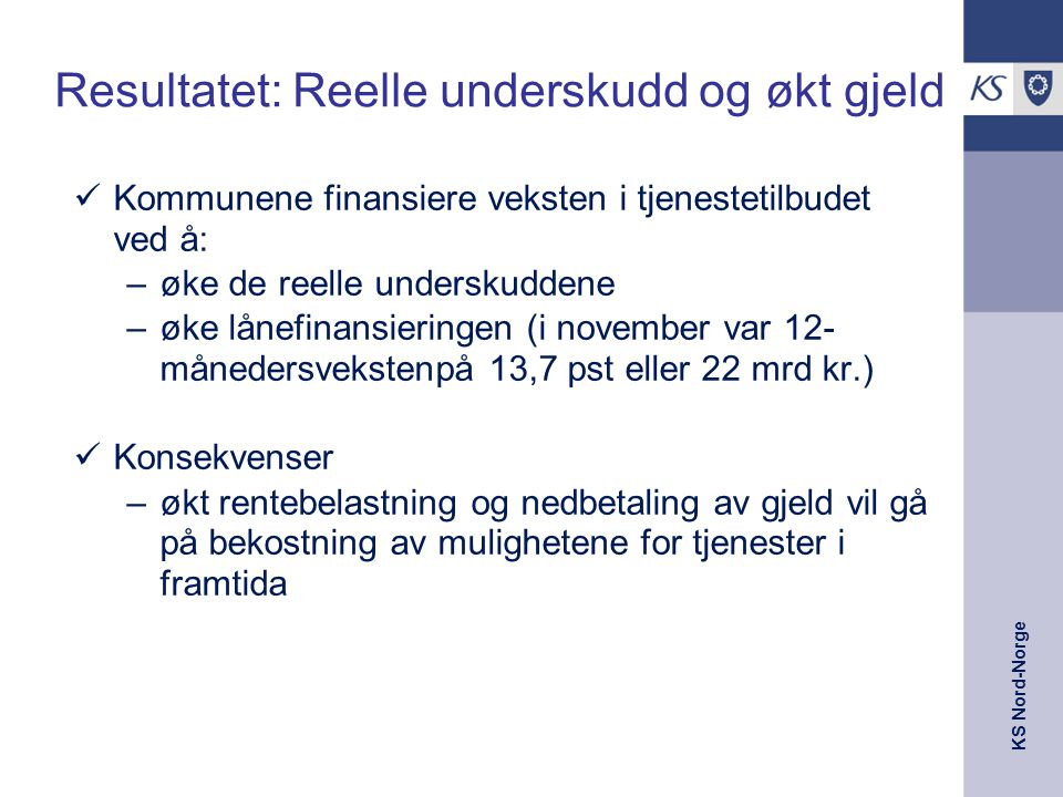 KS Nord-Norge Resultatet: Reelle underskudd og økt gjeld Kommunene finansiere veksten i tjenestetilbudet ved å: –øke de reelle underskuddene –øke lånefinansieringen (i november var 12- månedersvekstenpå 13,7 pst eller 22 mrd kr.) Konsekvenser –økt rentebelastning og nedbetaling av gjeld vil gå på bekostning av mulighetene for tjenester i framtida