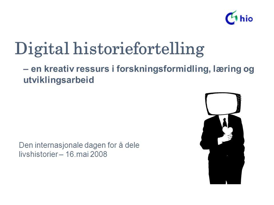 Digital historiefortelling Den internasjonale dagen for å dele livshistorier – 16.mai 2008 – en kreativ ressurs i forskningsformidling, læring og utviklingsarbeid