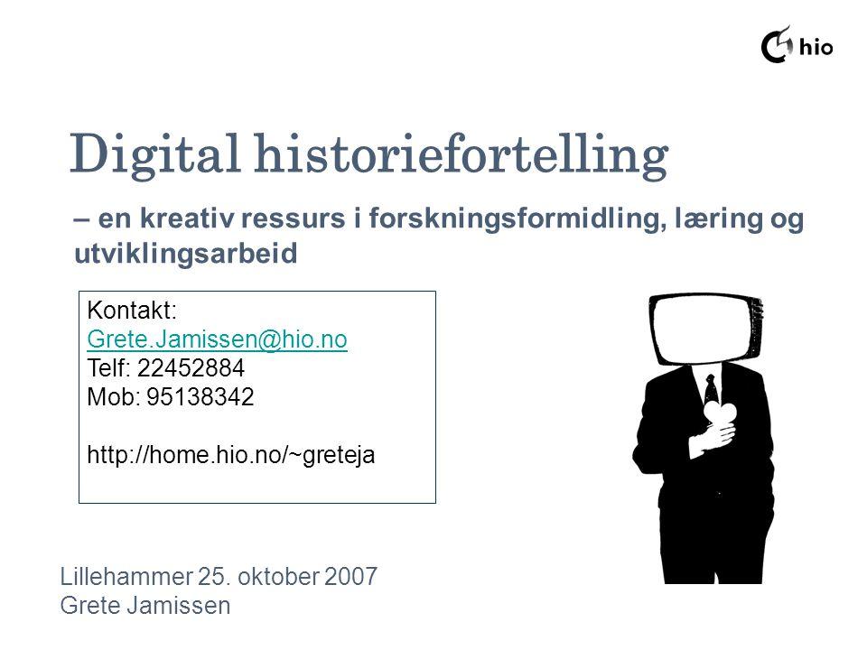Digital historiefortelling Lillehammer 25. oktober 2007 Grete Jamissen – en kreativ ressurs i forskningsformidling, læring og utviklingsarbeid Kontakt