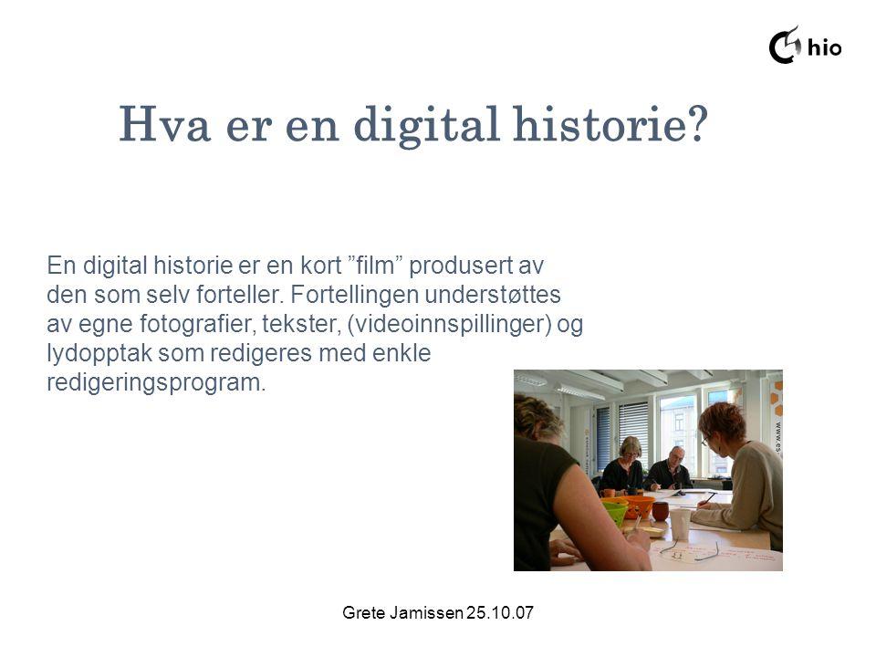 """Grete Jamissen 25.10.07 Hva er en digital historie? En digital historie er en kort """"film"""" produsert av den som selv forteller. Fortellingen understøtt"""