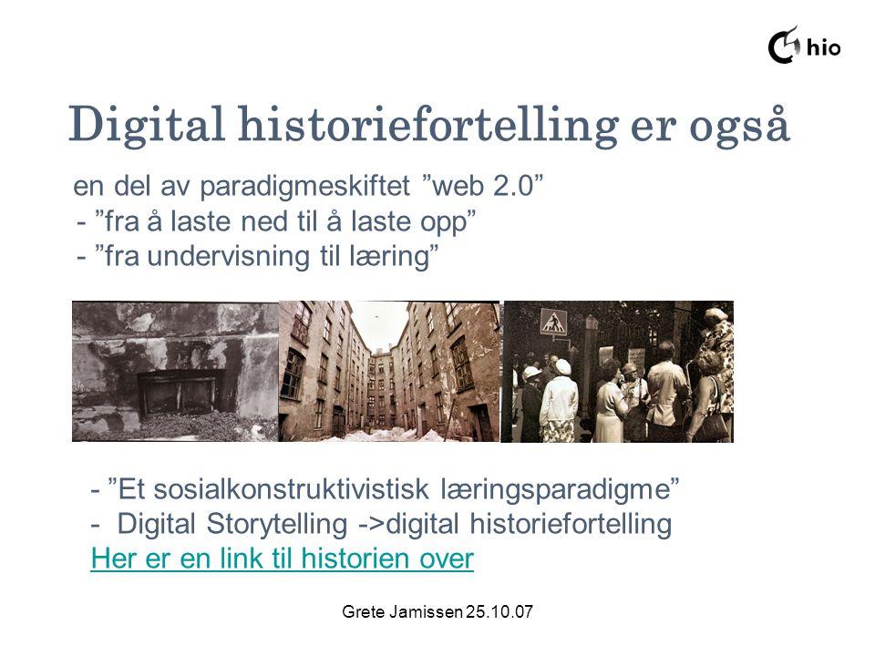 Grete Jamissen 25.10.07 Digital historiefortelling er også en del av paradigmeskiftet web 2.0 - fra å laste ned til å laste opp - fra undervisning til læring - Et sosialkonstruktivistisk læringsparadigme - Digital Storytelling ->digital historiefortelling Her er en link til historien over