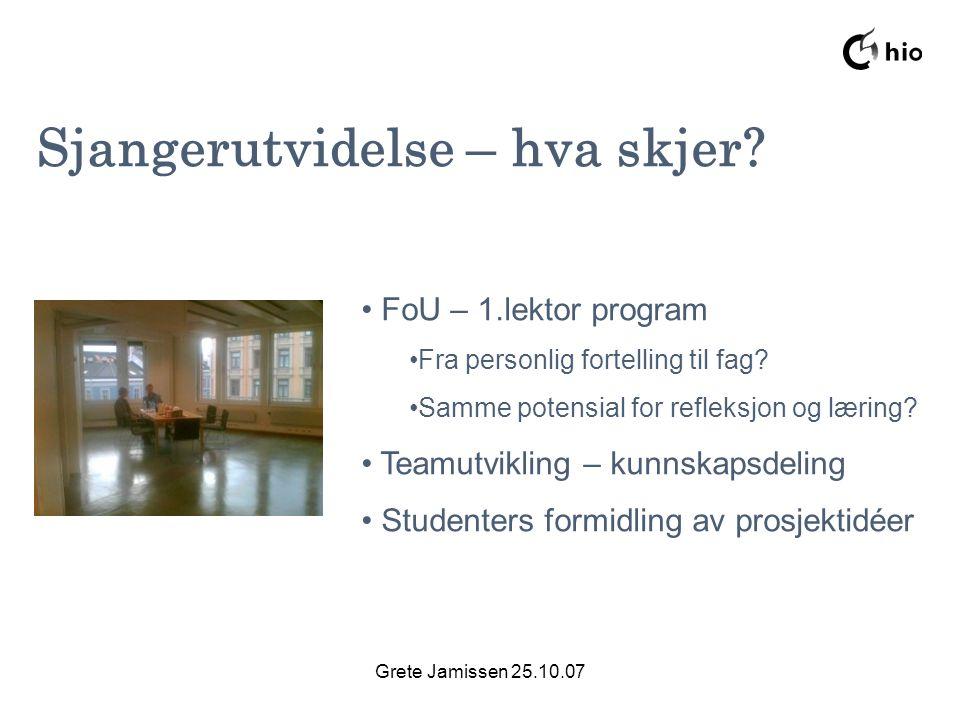 Grete Jamissen 25.10.07 Sjangerutvidelse – hva skjer? FoU – 1.lektor program Fra personlig fortelling til fag? Samme potensial for refleksjon og lærin
