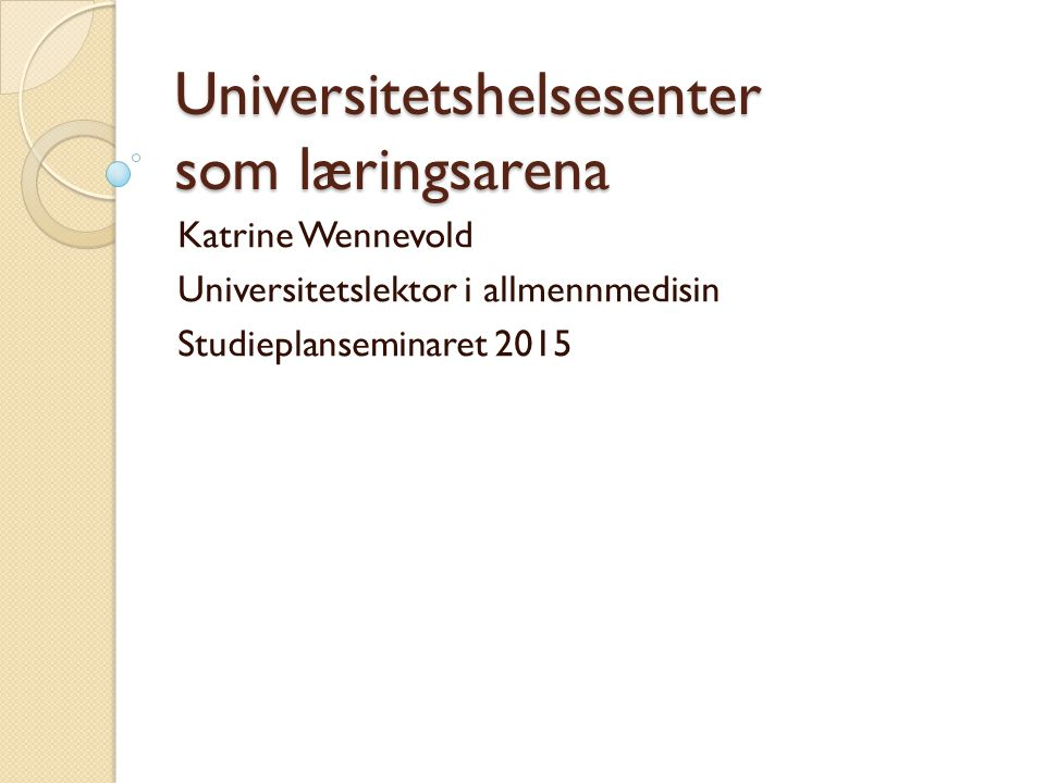 Universitetshelsesenter som læringsarena Katrine Wennevold Universitetslektor i allmennmedisin Studieplanseminaret 2015