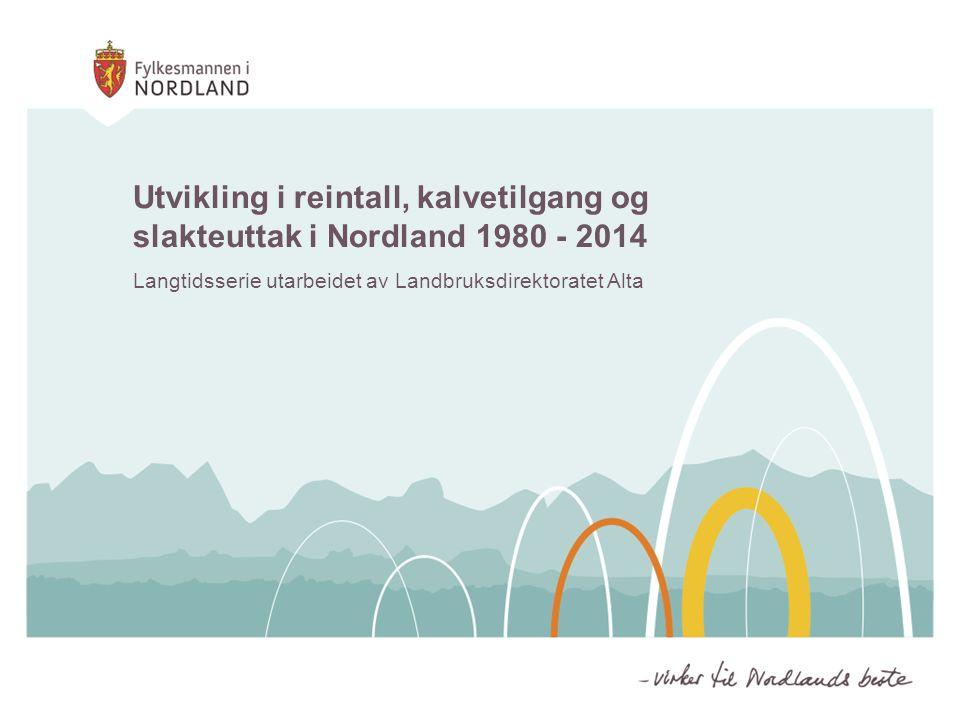 Utvikling i reintall, kalvetilgang og slakteuttak i Nordland 1980 - 2014 Langtidsserie utarbeidet av Landbruksdirektoratet Alta