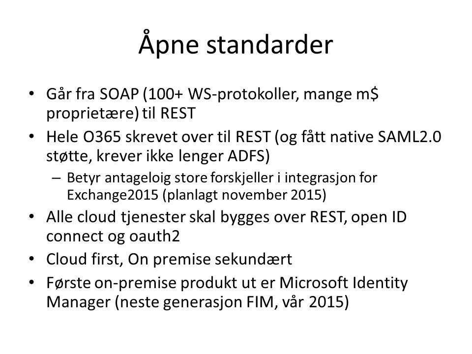 Åpne standarder Går fra SOAP (100+ WS-protokoller, mange m$ proprietære) til REST Hele O365 skrevet over til REST (og fått native SAML2.0 støtte, krever ikke lenger ADFS) – Betyr antageloig store forskjeller i integrasjon for Exchange2015 (planlagt november 2015) Alle cloud tjenester skal bygges over REST, open ID connect og oauth2 Cloud first, On premise sekundært Første on-premise produkt ut er Microsoft Identity Manager (neste generasjon FIM, vår 2015)