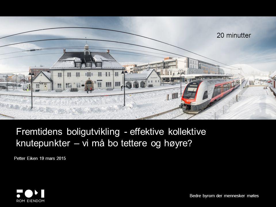 Fremtidens boligutvikling - effektive kollektive knutepunkter – vi må bo tettere og høyre ? Bedre byrom der mennesker møtes Petter Eiken 19 mars 2015